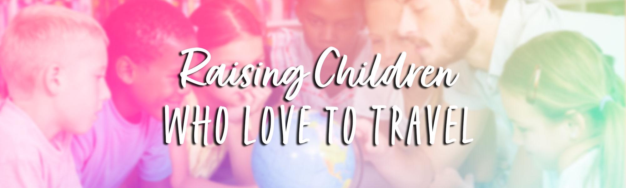 2021 04 Raising Children Who Love to Travel